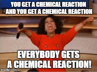 Oprah meme -- You get a chemical reaction and you get a chemical reaction: EVERYBODY gets a chemical reaction!